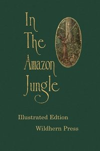 обложка книги In the Amazon Jungle : Adventures in Remote Parts of the Upper Amazon River, Including a Sojourn Among Cannibal Indians